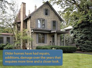 Older homes have had repairs, additions, damage over the years that requires more time & a closer look.