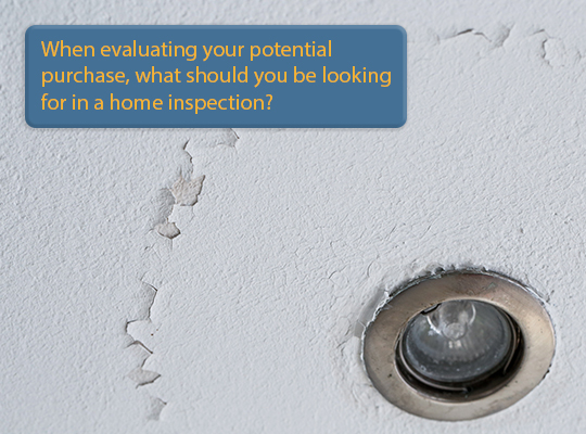 When evaluating your potential purchase, what should you be looking for in a home inspection?