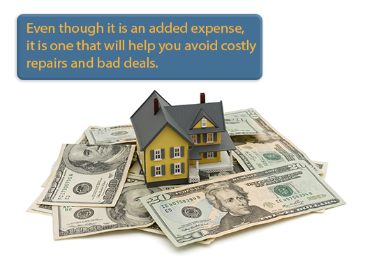 Even though it is an added expense, it is one that will help you avoid costly repairs & bad deals.