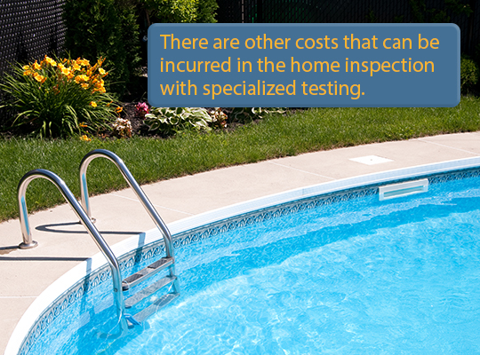 There are other costs that can be incurred in the home inspection with specialized testing.