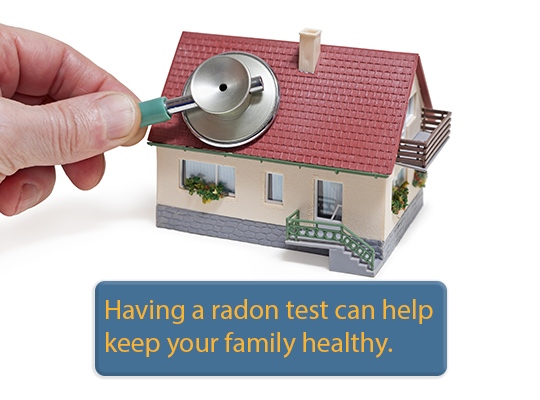 Having a radon test can help keep your family healthy.