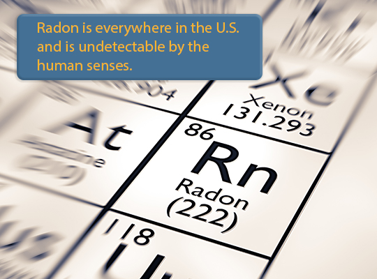 Radon is everywhere in the U.S. and is undetectable by the human senses.